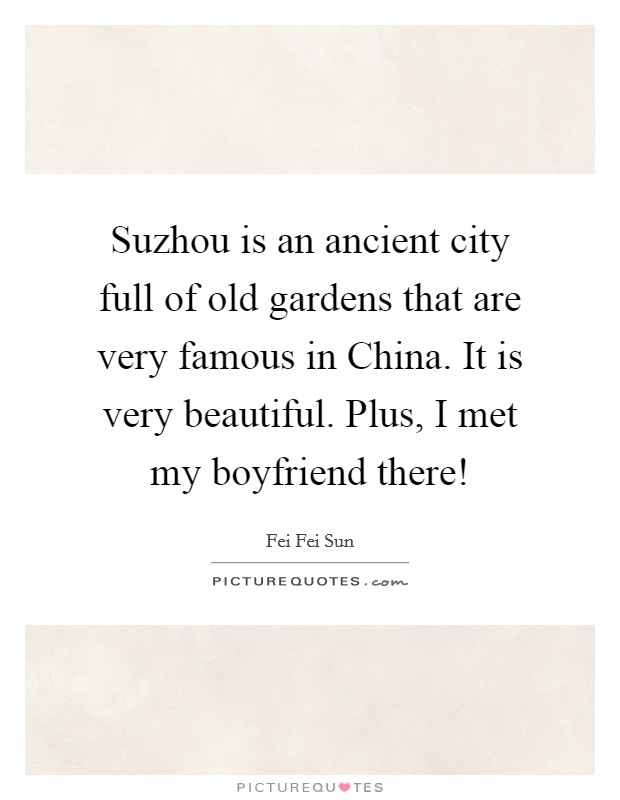 Suzhou is an ancient city full of old gardens that are very famous in China. It is very beautiful. Plus, I met my boyfriend there! Picture Quote #1
