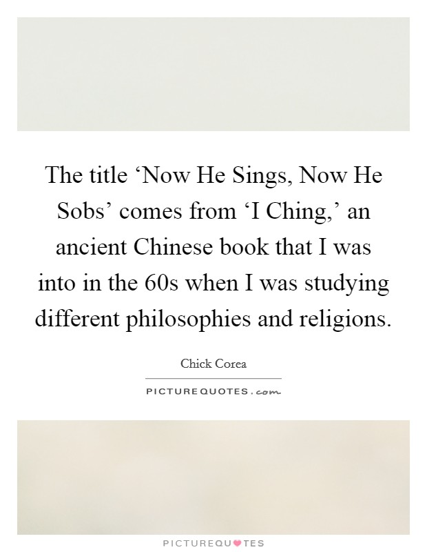 The title 'Now He Sings, Now He Sobs' comes from 'I Ching,' an ancient Chinese book that I was into in the  60s when I was studying different philosophies and religions Picture Quote #1