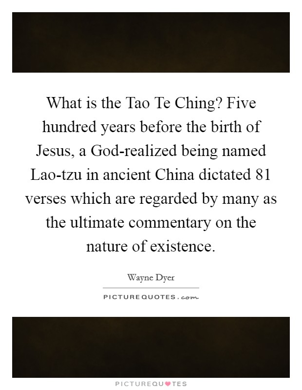What is the Tao Te Ching? Five hundred years before the birth of Jesus, a God-realized being named Lao-tzu in ancient China dictated 81 verses which are regarded by many as the ultimate commentary on the nature of existence Picture Quote #1