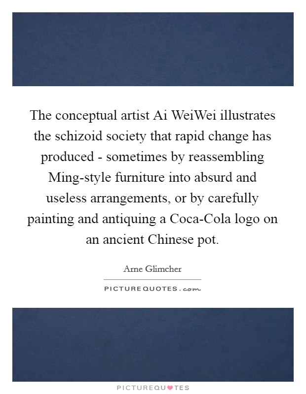 The conceptual artist Ai WeiWei illustrates the schizoid society that rapid change has produced - sometimes by reassembling Ming-style furniture into absurd and useless arrangements, or by carefully painting and antiquing a Coca-Cola logo on an ancient Chinese pot Picture Quote #1
