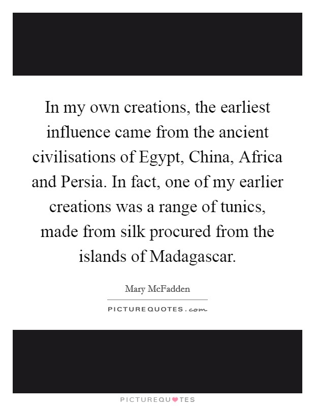 In my own creations, the earliest influence came from the ancient civilisations of Egypt, China, Africa and Persia. In fact, one of my earlier creations was a range of tunics, made from silk procured from the islands of Madagascar Picture Quote #1