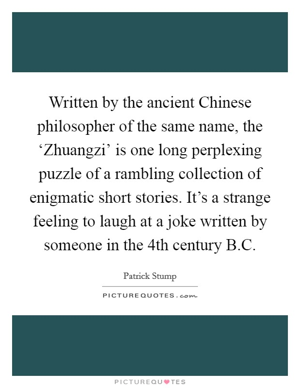 Written by the ancient Chinese philosopher of the same name, the 'Zhuangzi' is one long perplexing puzzle of a rambling collection of enigmatic short stories. It's a strange feeling to laugh at a joke written by someone in the 4th century B.C Picture Quote #1