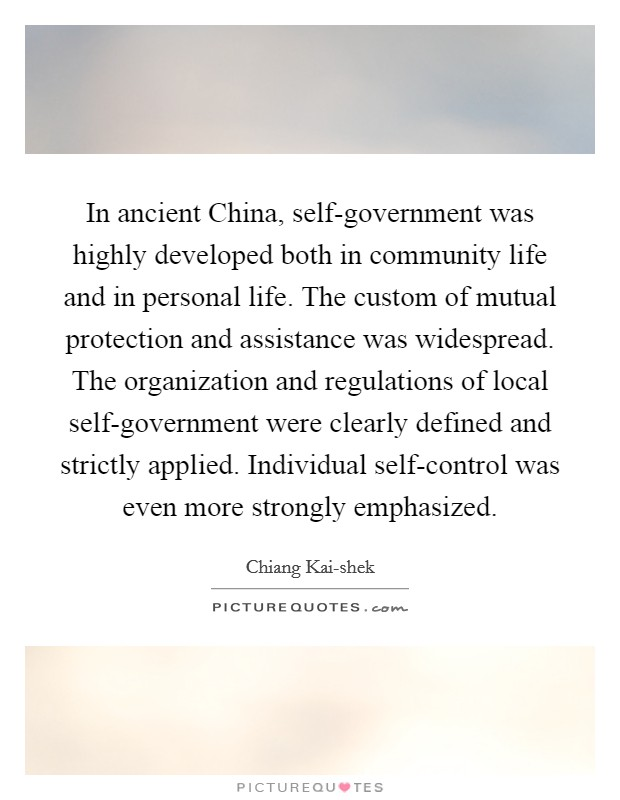 In ancient China, self-government was highly developed both in community life and in personal life. The custom of mutual protection and assistance was widespread. The organization and regulations of local self-government were clearly defined and strictly applied. Individual self-control was even more strongly emphasized Picture Quote #1