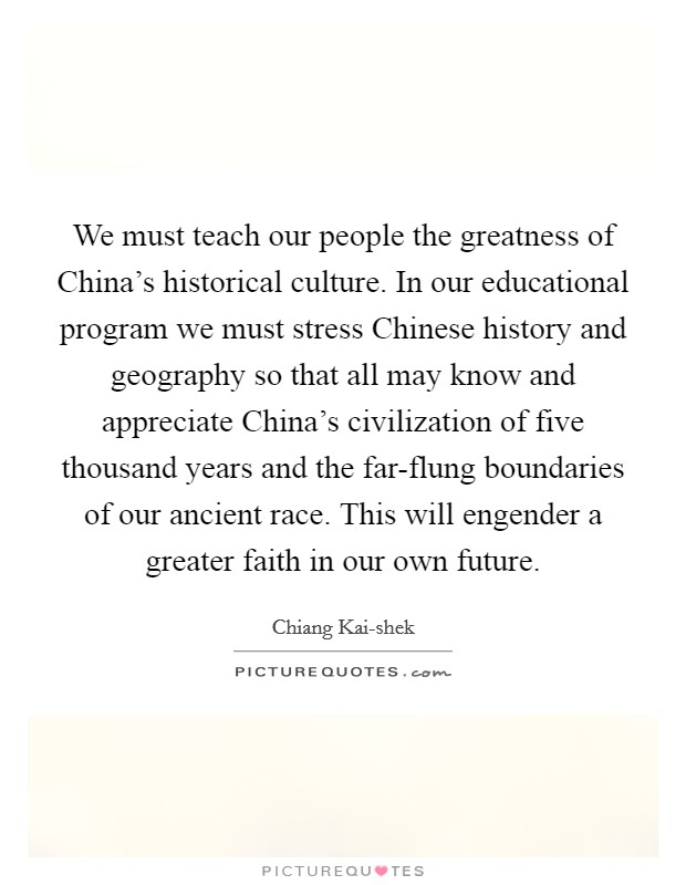 We must teach our people the greatness of China's historical culture. In our educational program we must stress Chinese history and geography so that all may know and appreciate China's civilization of five thousand years and the far-flung boundaries of our ancient race. This will engender a greater faith in our own future Picture Quote #1