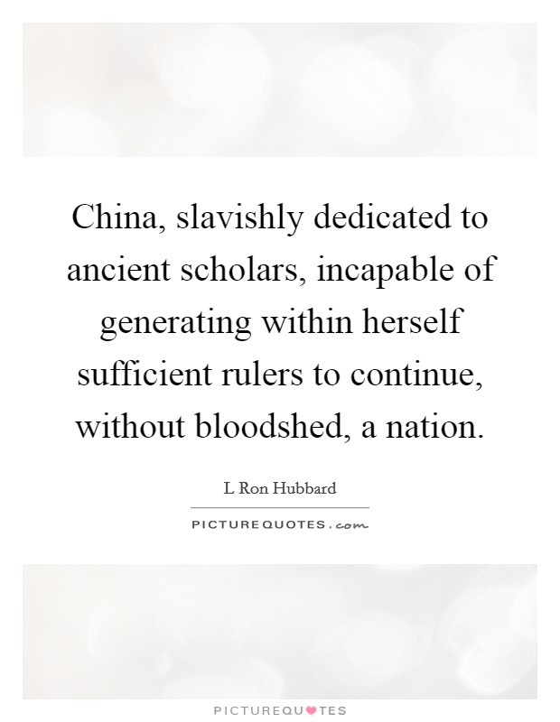 China, slavishly dedicated to ancient scholars, incapable of generating within herself sufficient rulers to continue, without bloodshed, a nation Picture Quote #1