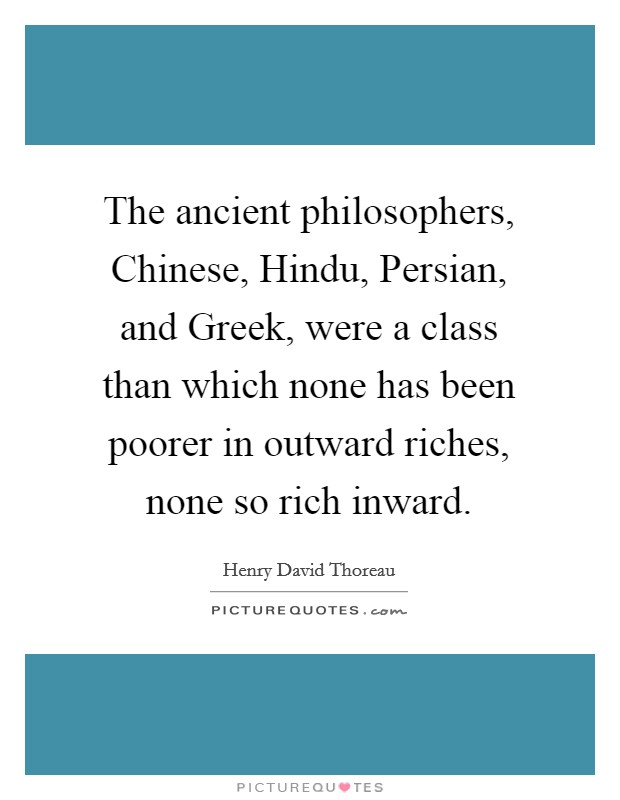 The ancient philosophers, Chinese, Hindu, Persian, and Greek, were a class than which none has been poorer in outward riches, none so rich inward Picture Quote #1