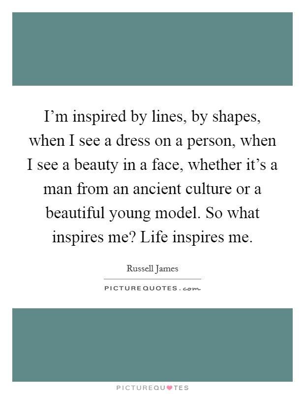 I'm inspired by lines, by shapes, when I see a dress on a person, when I see a beauty in a face, whether it's a man from an ancient culture or a beautiful young model. So what inspires me? Life inspires me Picture Quote #1