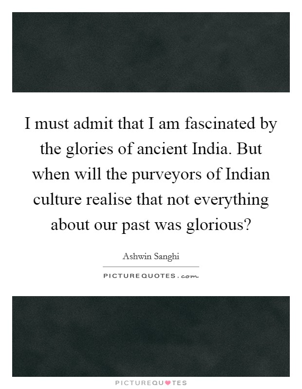 I must admit that I am fascinated by the glories of ancient India. But when will the purveyors of Indian culture realise that not everything about our past was glorious? Picture Quote #1