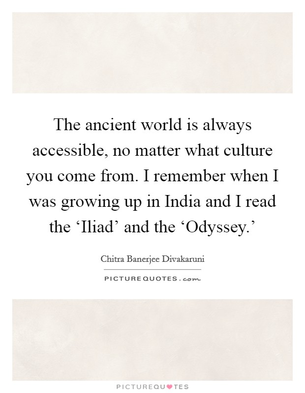 The ancient world is always accessible, no matter what culture you come from. I remember when I was growing up in India and I read the 'Iliad' and the 'Odyssey.' Picture Quote #1