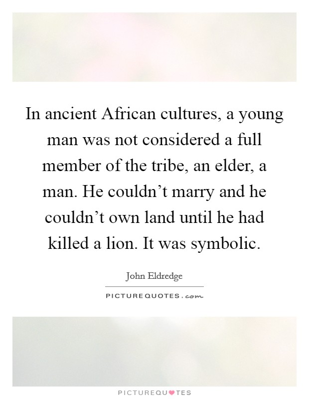 In ancient African cultures, a young man was not considered a full member of the tribe, an elder, a man. He couldn't marry and he couldn't own land until he had killed a lion. It was symbolic Picture Quote #1