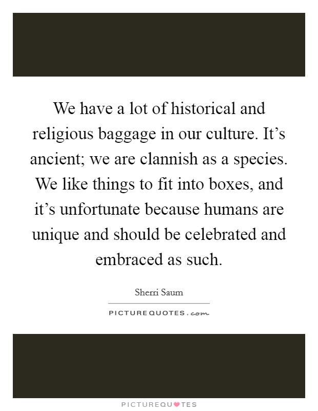 We have a lot of historical and religious baggage in our culture. It's ancient; we are clannish as a species. We like things to fit into boxes, and it's unfortunate because humans are unique and should be celebrated and embraced as such Picture Quote #1