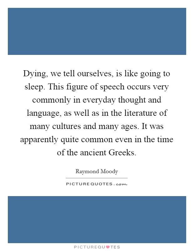 Dying, we tell ourselves, is like going to sleep. This figure of speech occurs very commonly in everyday thought and language, as well as in the literature of many cultures and many ages. It was apparently quite common even in the time of the ancient Greeks. Picture Quote #1