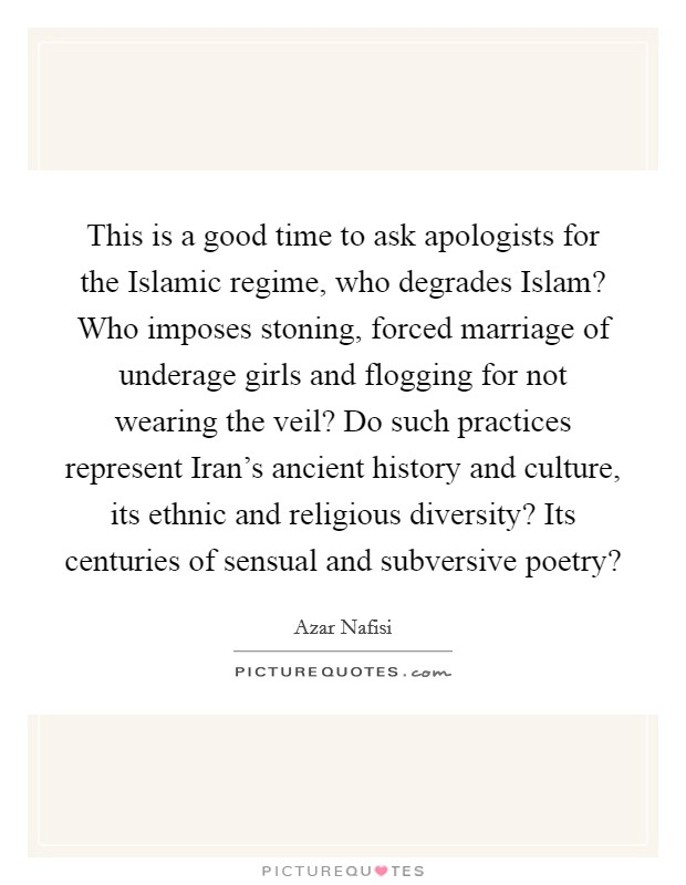 This is a good time to ask apologists for the Islamic regime, who degrades Islam? Who imposes stoning, forced marriage of underage girls and flogging for not wearing the veil? Do such practices represent Iran's ancient history and culture, its ethnic and religious diversity? Its centuries of sensual and subversive poetry? Picture Quote #1