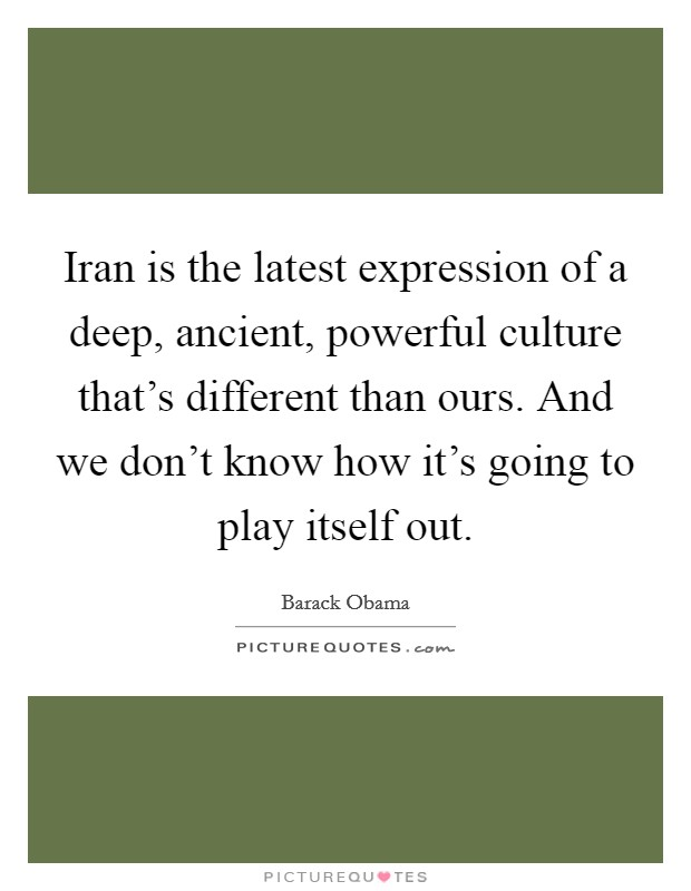 Iran is the latest expression of a deep, ancient, powerful culture that's different than ours. And we don't know how it's going to play itself out Picture Quote #1