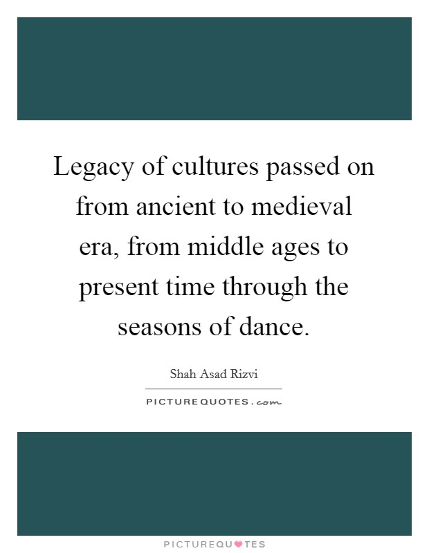 Legacy of cultures passed on from ancient to medieval era, from middle ages to present time through the seasons of dance Picture Quote #1