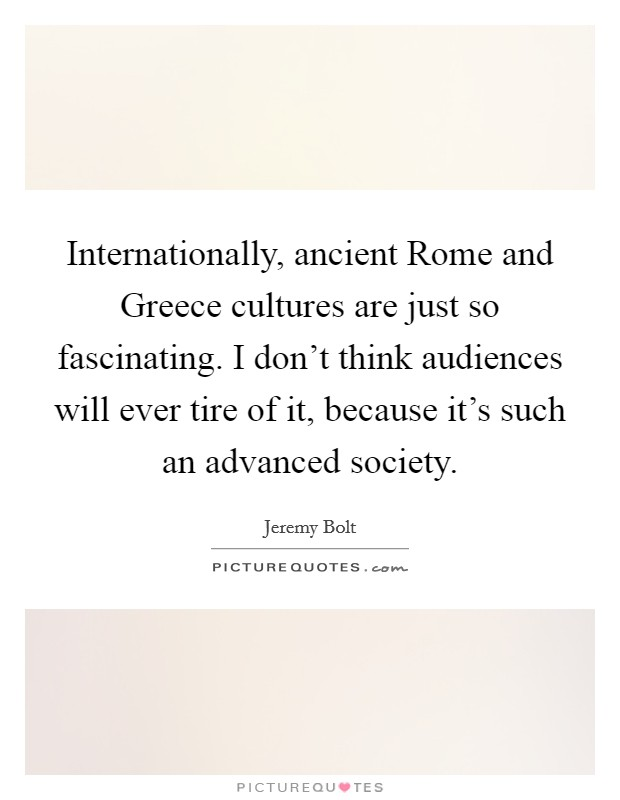 Internationally, ancient Rome and Greece cultures are just so fascinating. I don't think audiences will ever tire of it, because it's such an advanced society Picture Quote #1
