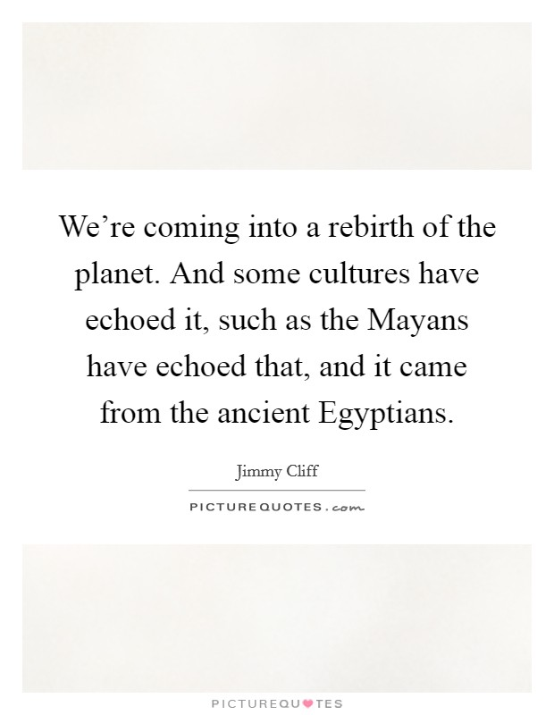 We're coming into a rebirth of the planet. And some cultures have echoed it, such as the Mayans have echoed that, and it came from the ancient Egyptians Picture Quote #1