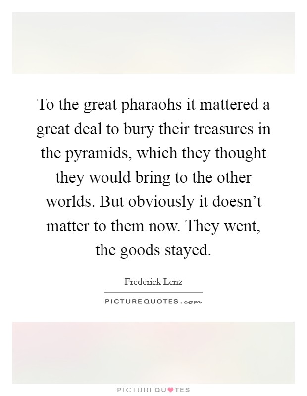 To the great pharaohs it mattered a great deal to bury their treasures in the pyramids, which they thought they would bring to the other worlds. But obviously it doesn't matter to them now. They went, the goods stayed Picture Quote #1