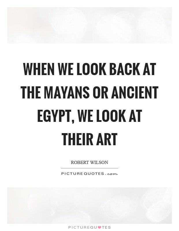 When we look back at the Mayans or ancient Egypt, we look at their art Picture Quote #1