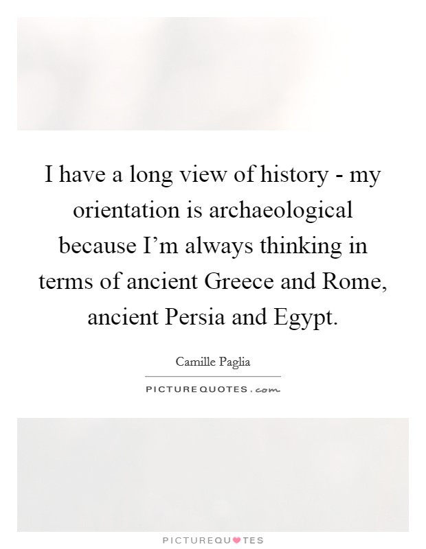 I have a long view of history - my orientation is archaeological because I'm always thinking in terms of ancient Greece and Rome, ancient Persia and Egypt Picture Quote #1