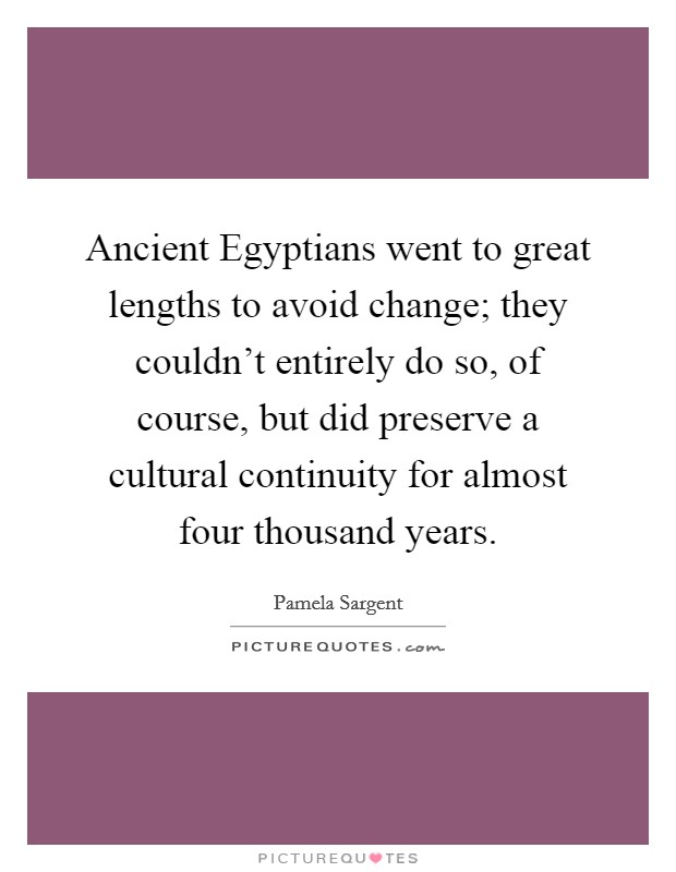 Ancient Egyptians went to great lengths to avoid change; they couldn't entirely do so, of course, but did preserve a cultural continuity for almost four thousand years Picture Quote #1