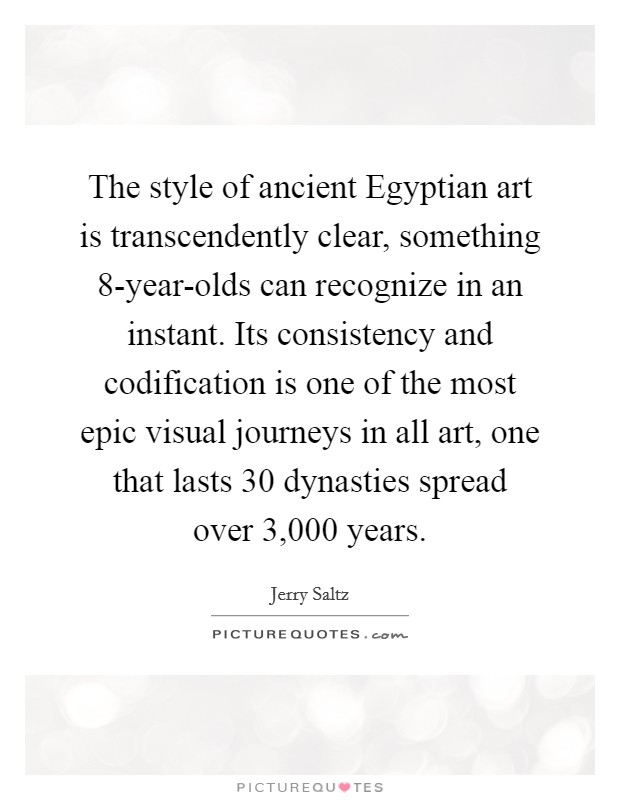 The style of ancient Egyptian art is transcendently clear, something 8-year-olds can recognize in an instant. Its consistency and codification is one of the most epic visual journeys in all art, one that lasts 30 dynasties spread over 3,000 years Picture Quote #1