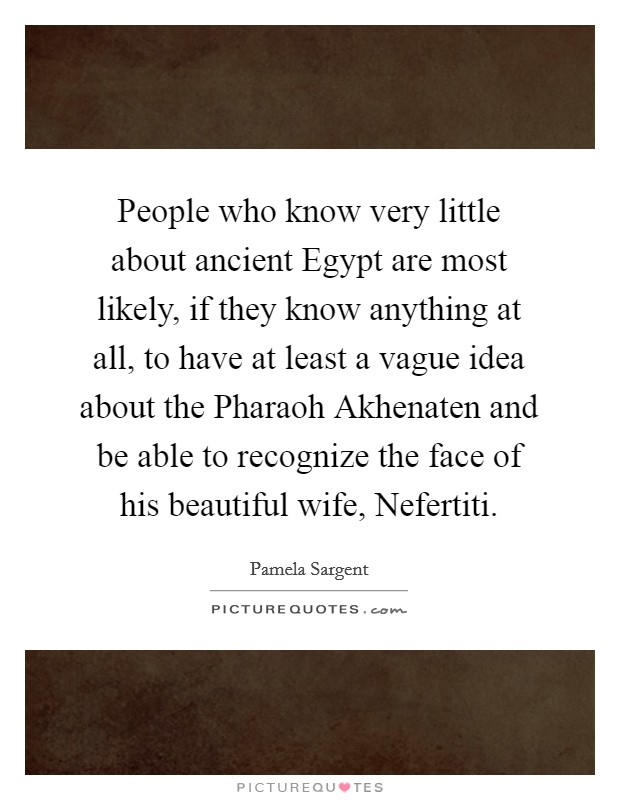 People who know very little about ancient Egypt are most likely, if they know anything at all, to have at least a vague idea about the Pharaoh Akhenaten and be able to recognize the face of his beautiful wife, Nefertiti Picture Quote #1