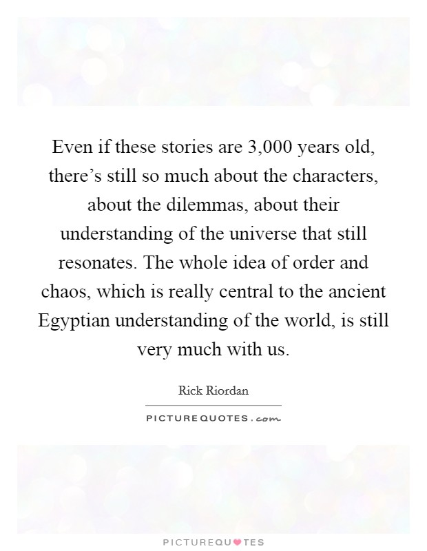 Even if these stories are 3,000 years old, there's still so much about the characters, about the dilemmas, about their understanding of the universe that still resonates. The whole idea of order and chaos, which is really central to the ancient Egyptian understanding of the world, is still very much with us Picture Quote #1