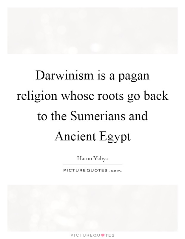 Darwinism is a pagan religion whose roots go back to the Sumerians and Ancient Egypt Picture Quote #1
