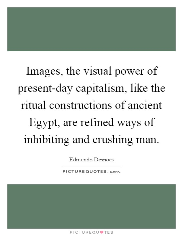 Images, the visual power of present-day capitalism, like the ritual constructions of ancient Egypt, are refined ways of inhibiting and crushing man Picture Quote #1