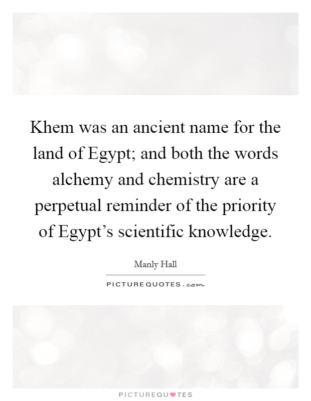 Khem was an ancient name for the land of Egypt; and both the words alchemy and chemistry are a perpetual reminder of the priority of Egypt's scientific knowledge Picture Quote #1