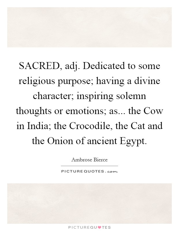 SACRED, adj. Dedicated to some religious purpose; having a divine character; inspiring solemn thoughts or emotions; as... the Cow in India; the Crocodile, the Cat and the Onion of ancient Egypt Picture Quote #1