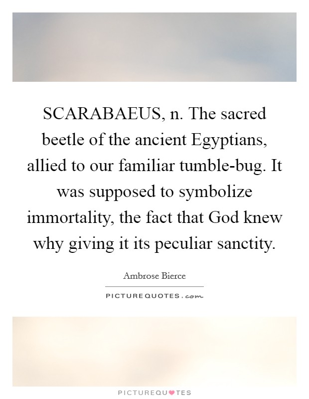 SCARABAEUS, n. The sacred beetle of the ancient Egyptians, allied to our familiar tumble-bug. It was supposed to symbolize immortality, the fact that God knew why giving it its peculiar sanctity Picture Quote #1