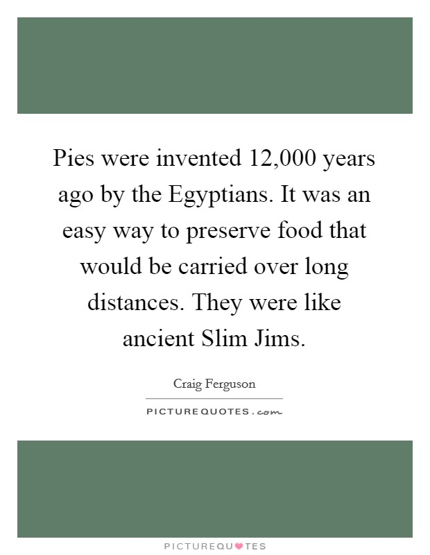 Pies were invented 12,000 years ago by the Egyptians. It was an easy way to preserve food that would be carried over long distances. They were like ancient Slim Jims Picture Quote #1