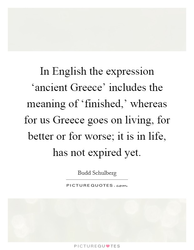 In English the expression 'ancient Greece' includes the meaning of 'finished,' whereas for us Greece goes on living, for better or for worse; it is in life, has not expired yet Picture Quote #1