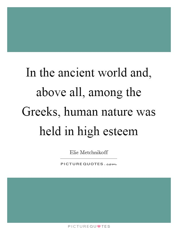 In the ancient world and, above all, among the Greeks, human nature was held in high esteem Picture Quote #1