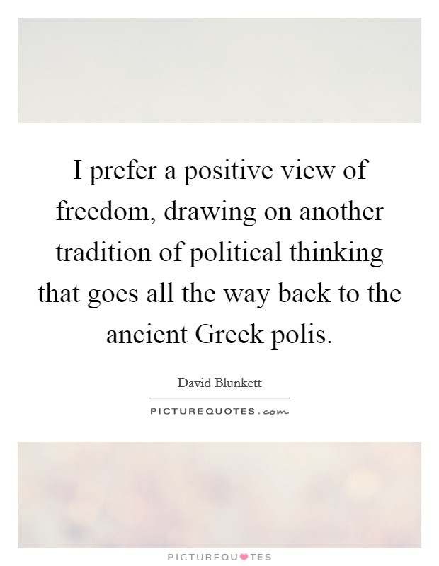 I prefer a positive view of freedom, drawing on another tradition of political thinking that goes all the way back to the ancient Greek polis Picture Quote #1
