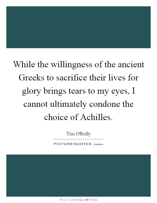 While the willingness of the ancient Greeks to sacrifice their lives for glory brings tears to my eyes, I cannot ultimately condone the choice of Achilles Picture Quote #1