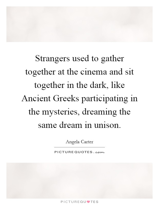 Strangers used to gather together at the cinema and sit together in the dark, like Ancient Greeks participating in the mysteries, dreaming the same dream in unison Picture Quote #1