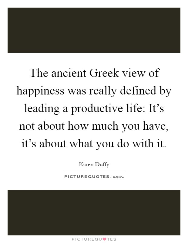 The ancient Greek view of happiness was really defined by leading a productive life: It's not about how much you have, it's about what you do with it Picture Quote #1