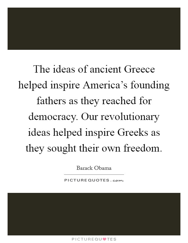 The ideas of ancient Greece helped inspire America's founding fathers as they reached for democracy. Our revolutionary ideas helped inspire Greeks as they sought their own freedom Picture Quote #1