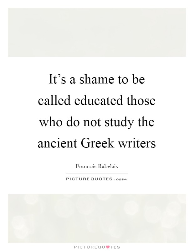 It's a shame to be called educated those who do not study the ancient Greek writers Picture Quote #1