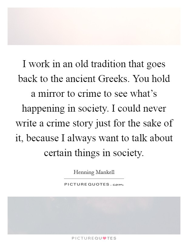 I work in an old tradition that goes back to the ancient Greeks. You hold a mirror to crime to see what's happening in society. I could never write a crime story just for the sake of it, because I always want to talk about certain things in society Picture Quote #1