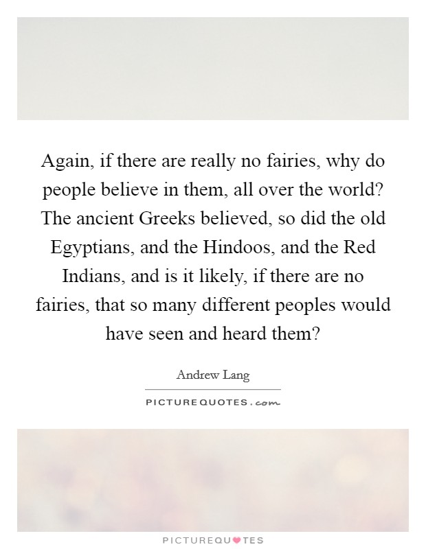 Again, if there are really no fairies, why do people believe in them, all over the world? The ancient Greeks believed, so did the old Egyptians, and the Hindoos, and the Red Indians, and is it likely, if there are no fairies, that so many different peoples would have seen and heard them? Picture Quote #1