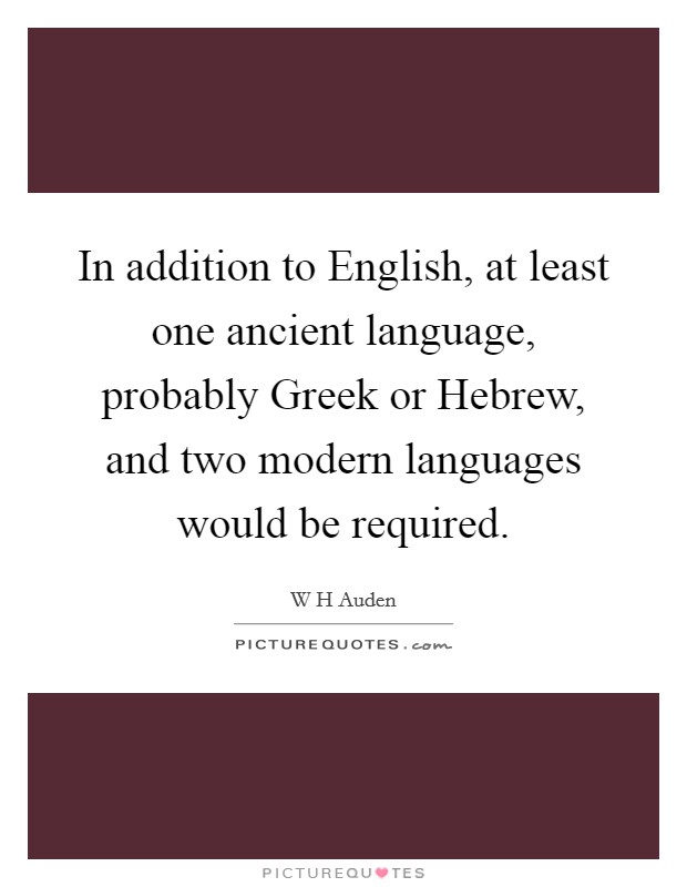 In addition to English, at least one ancient language, probably Greek or Hebrew, and two modern languages would be required Picture Quote #1