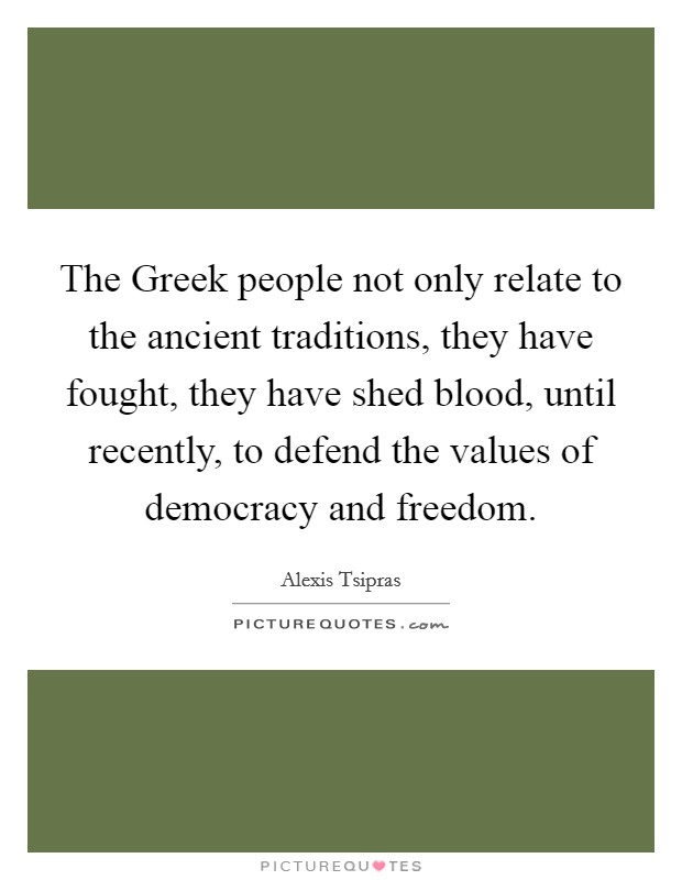 The Greek people not only relate to the ancient traditions, they have fought, they have shed blood, until recently, to defend the values of democracy and freedom Picture Quote #1