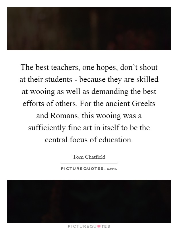 The best teachers, one hopes, don't shout at their students - because they are skilled at wooing as well as demanding the best efforts of others. For the ancient Greeks and Romans, this wooing was a sufficiently fine art in itself to be the central focus of education Picture Quote #1