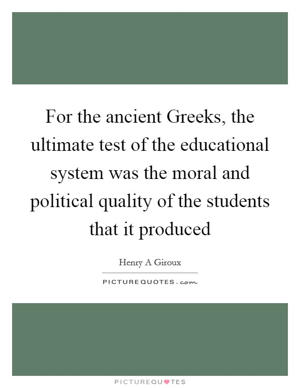 For the ancient Greeks, the ultimate test of the educational system was the moral and political quality of the students that it produced Picture Quote #1
