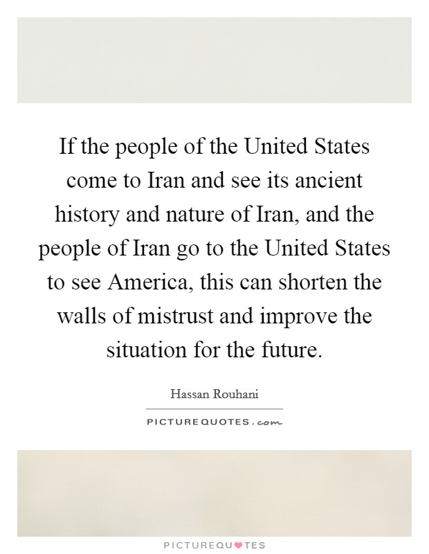 If the people of the United States come to Iran and see its ancient history and nature of Iran, and the people of Iran go to the United States to see America, this can shorten the walls of mistrust and improve the situation for the future Picture Quote #1