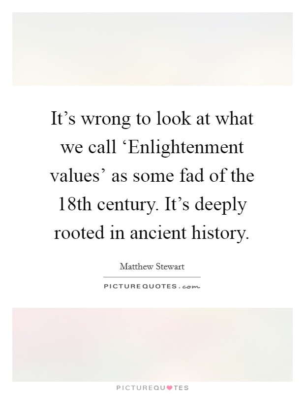 It's wrong to look at what we call 'Enlightenment values' as some fad of the 18th century. It's deeply rooted in ancient history Picture Quote #1